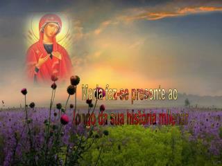 Maria faz-se presente ao  longo da sua hist ria milenar