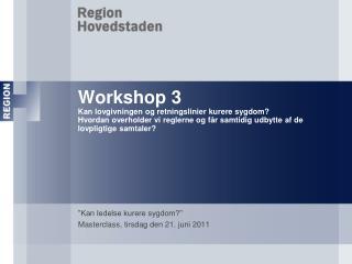 Workshop 3 Kan lovgivningen og retningslinier kurere sygdom Hvordan overholder vi reglerne og f r samtidig udbytte af de