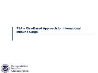 TSA s Risk-Based Approach for International Inbound Cargo