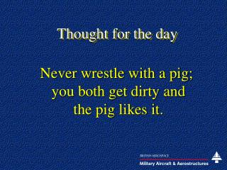 Never wrestle with a pig;  you both get dirty and  the pig likes it.