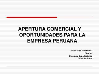 APERTURA COMERCIAL Y  OPORTUNIDADES PARA LA EMPRESA PERUANA  Juan Carlos Mathews S. Director Promper  Exportaciones Piur