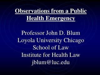 Observations from a Public Health Emergency  Professor John D. Blum Loyola University Chicago School of Law  Institute f