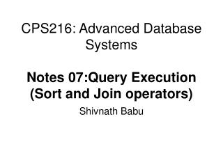 CPS216: Advanced Database Systems  Notes 07:Query Execution Sort and Join operators