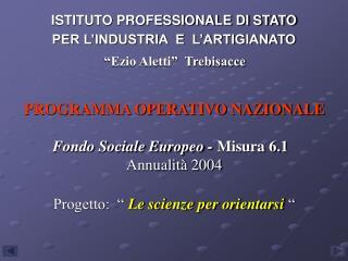 PROGRAMMA OPERATIVO NAZIONALE  Fondo Sociale Europeo - Misura 6.1   Annualit  2004   Progetto:    Le scienze per orienta
