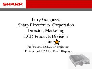 Jerry Ganguzza Sharp Electronics Corporation Director, Marketing