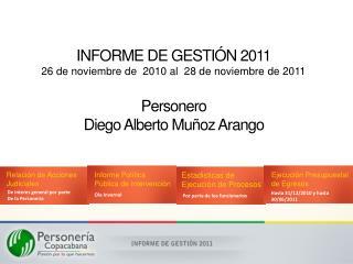 INFORME DE GESTI N 2011 26 de noviembre de  2010 al  28 de noviembre de 2011  Personero Diego Alberto Mu oz Arango