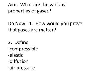 Aim:  What are the various properties of gases  Do Now:  1.  How would you prove that gases are matter  2.  Define  -com