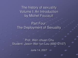 The history of sexuality  Volume I: An Introduction by Michel Foucault  Part Four: The Deployment of Sexuality    Prof.