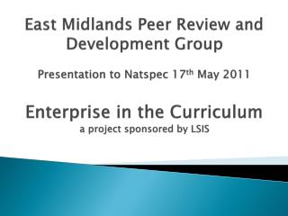 East Midlands Peer Review and Development Group  Presentation to Natspec 17th May 2011  Enterprise in the Curriculum a p