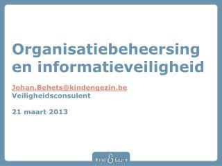 Organisatiebeheersing en informatieveiligheid  Johan.Behetskindengezin.be  Veiligheidsconsulent  21 maart 2013