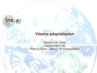 Vlaams adaptatieplan  Maarten van Leest Departement LNE Afdeling Milieu-, Natuur- en Energiebeleid