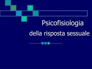 Psicofisiologia                della risposta sessuale