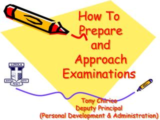 How To  Prepare  and  Approach Examinations  Tony Chirico Deputy Principal Personal Development  Administration