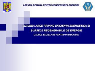 VIZIUNEA ARCE PRIVIND EFICIENTA ENERGETICA SI SURSELE REGENERABILE DE ENERGIE  CADRUL LEGISLATIV PENTRU PROMOVARE