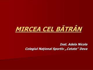 MIRCEA CEL BATR N  Inst. Adela Nicola Colegiul National Sportiv ,,Cetate   Deva