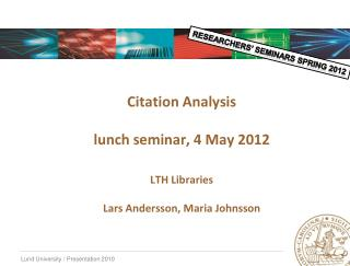 Citation Analysis   lunch seminar, 4 May 2012   LTH Libraries   Lars Andersson, Maria Johnsson