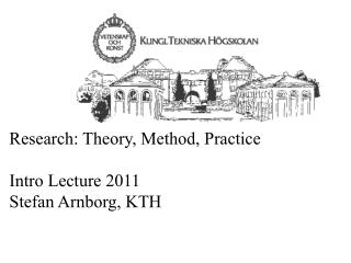 Research: Theory, Method, Practice  Intro Lecture 2011 Stefan Arnborg, KTH