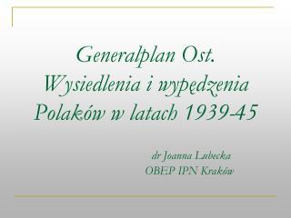 Generalplan Ost. Wysiedlenia i wypedzenia Polak w w latach 1939-45       dr Joanna Lubecka    OBEP IPN Krak w