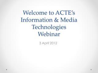Welcome to ACTE s Information  Media Technologies Webinar