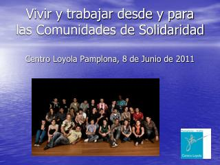 Vivir y trabajar desde y para las Comunidades de Solidaridad    Centro Loyola Pamplona, 8 de Junio de 2011