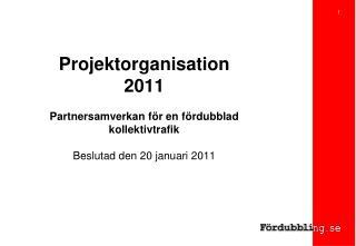 Projektorganisation  2011  Partnersamverkan f r en f rdubblad kollektivtrafik  Beslutad den 20 januari 2011