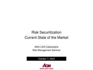 Risk Securitization Current State of the Market  2002 CAS Catastrophe  Risk Management Seminar