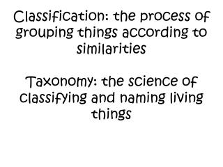 Classification: the process of grouping things according to similarities   Taxonomy: the science of classifying and nami
