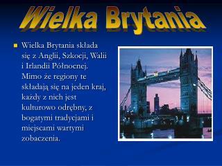 Wielka Brytania sklada sie z Anglii, Szkocji, Walii i Irlandii P lnocnej. Mimo ze regiony te skladaja sie na jeden kraj,