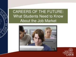 CAREERS OF THE FUTURE:   What Students Need to Know                           About the Job Market