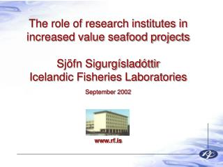 The role of research institutes in increased value seafood projects  Sj fn Sigurg slad ttir Icelandic Fisheries Laborato