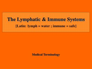 The Lymphatic  Immune Systems [Latin: lymph  water ; immune  safe]