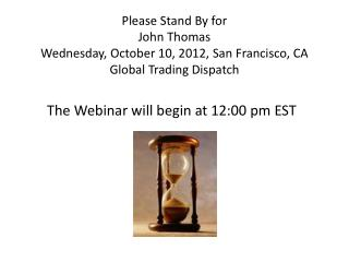 Please Stand By for John Thomas Wednesday, October 10, 2012, San Francisco, CA Global Trading Dispatch