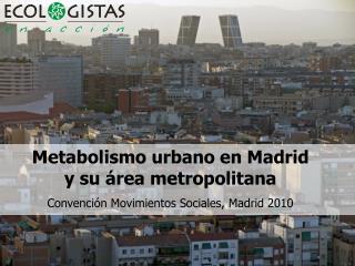 Metabolismo urbano en Madrid  y su  rea metropolitana Convenci n Movimientos Sociales, Madrid 2010
