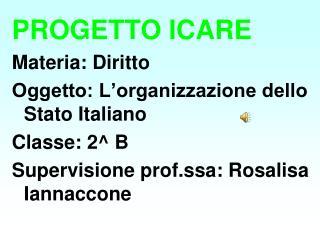 PROGETTO ICARE Materia: Diritto Oggetto: L organizzazione dello Stato Italiano Classe: 2 B Supervisione prof.ssa: Rosali