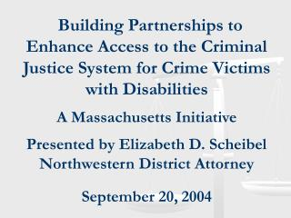 Building Partnerships to Enhance Access to the Criminal Justice System for Crime Victims with Disabilities  A Massachuse