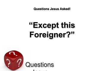 Questions Jesus Asked    Except this Foreigner