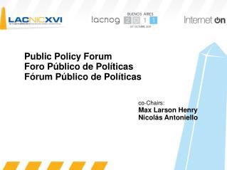 Public Policy Forum Foro P blico de Pol ticas F rum P blico de Pol ticas          co-Chairs:        Max Larson Henry
