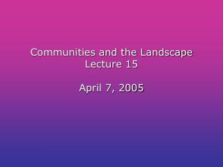 Communities and the Landscape Lecture 15  April 7, 2005