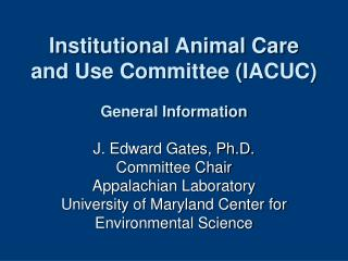 Institutional Animal Care and Use Committee IACUC  General Information  J. Edward Gates, Ph.D. Committee Chair Appalachi