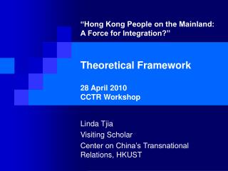 Hong Kong People on the Mainland: A Force for Integration    Theoretical Framework  28 April 2010 CCTR Workshop