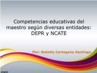 Competencias educativas del maestro seg n diversas entidades:  DEPR y NCATE