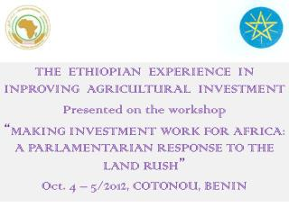 THE  ETHIOPIAN  EXPERIENCE  IN INPROVING  AGRICULTURAL  INVESTMENT  Presented on the workshop  MAKING INVESTMENT WORK FO