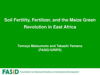 Soil Fertility, Fertilizer, and the Maize Green Revolution in East Africa      Tomoya Matsumoto and Takashi Yamano FASID
