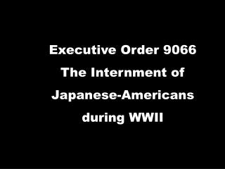 Executive Order 9066 The Internment of  Japanese-Americans  during WWII