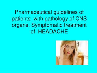 Pharmaceutical guidelines of patients  with pathology of CNS organs. Symptomatic treatment of  HEADACHE