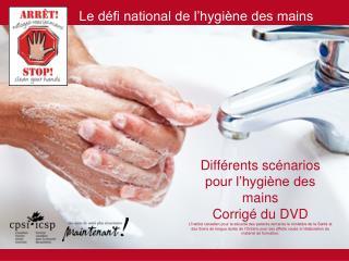 Diff rents sc narios pour l hygi ne des mains Corrig  du DVD L Institut canadien pour la s curit  des patients remercie