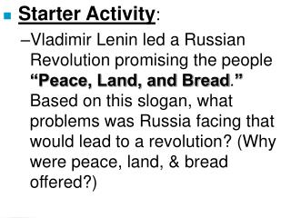 Starter Activity: Vladimir Lenin led a Russian Revolution promising the people  Peace, Land, and Bread.  Based on this s