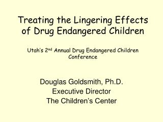 Treating the Lingering Effects of Drug Endangered Children  Utah s 2nd Annual Drug Endangered Children Conference