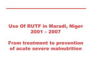 Use Of RUTF in Maradi, Niger 2001   2007  From treatment to prevention of acute severe malnutrition