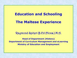 Education and Schooling  The Maltese Experience   Raymond Spiteri B.Ed Hons. M.A.  Head of Department History Department